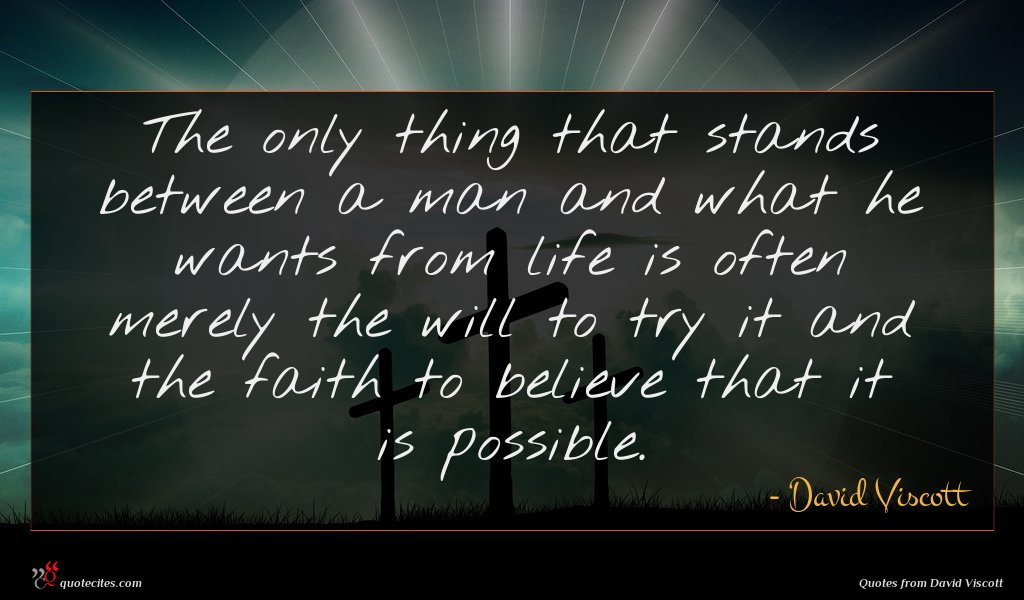 The only thing that stands between a man and what he wants from life is often merely the will to try it and the faith to believe that it is possible.