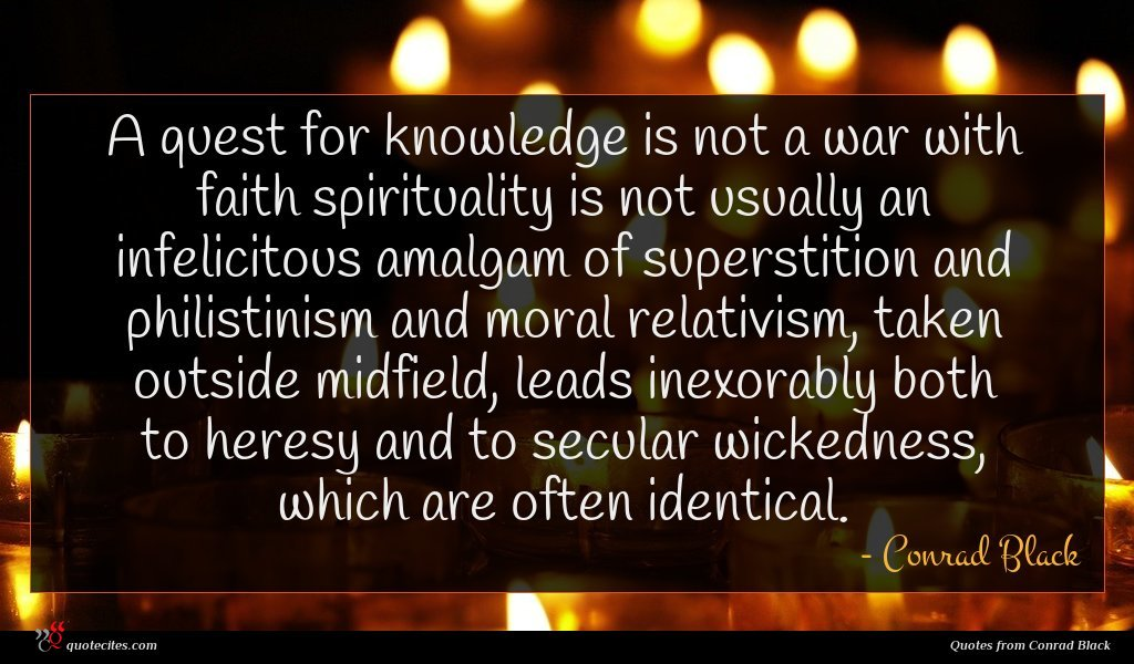 A quest for knowledge is not a war with faith spirituality is not usually an infelicitous amalgam of superstition and philistinism and moral relativism, taken outside midfield, leads inexorably both to heresy and to secular wickedness, which are often identical.