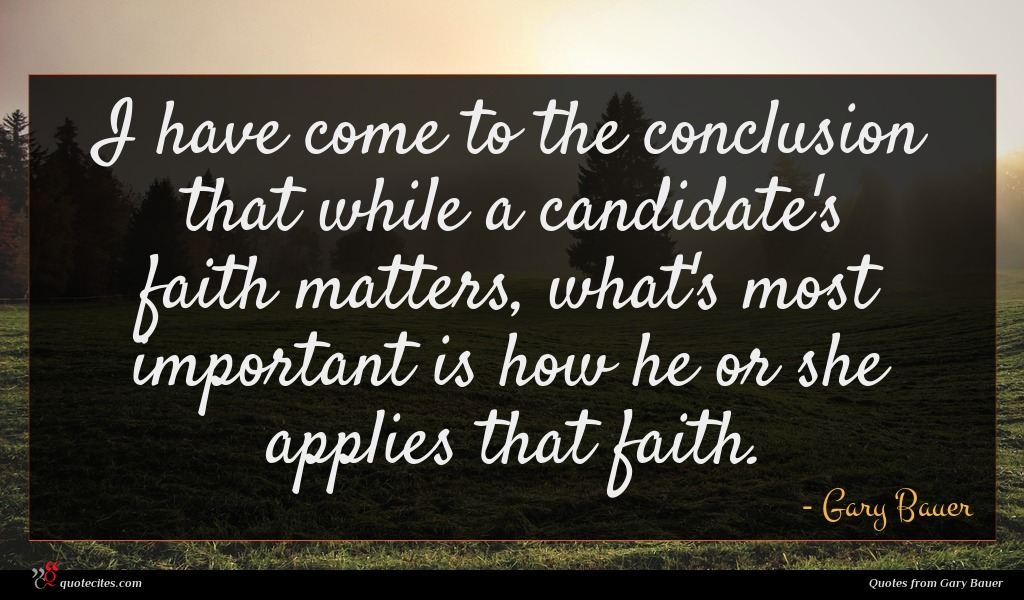 I have come to the conclusion that while a candidate's faith matters, what's most important is how he or she applies that faith.