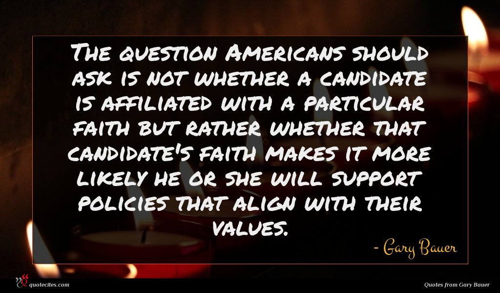 The question Americans should ask is not whether a candidate is affiliated with a particular faith but rather whether that candidate's faith makes it more likely he or she will support policies that align with their values.