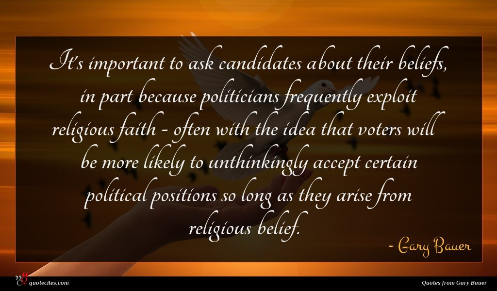 It's important to ask candidates about their beliefs, in part because politicians frequently exploit religious faith - often with the idea that voters will be more likely to unthinkingly accept certain political positions so long as they arise from religious belief.