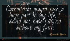 Samantha Morton quote : Catholicism played such a ...