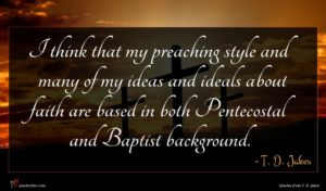 T. D. Jakes quote : I think that my ...