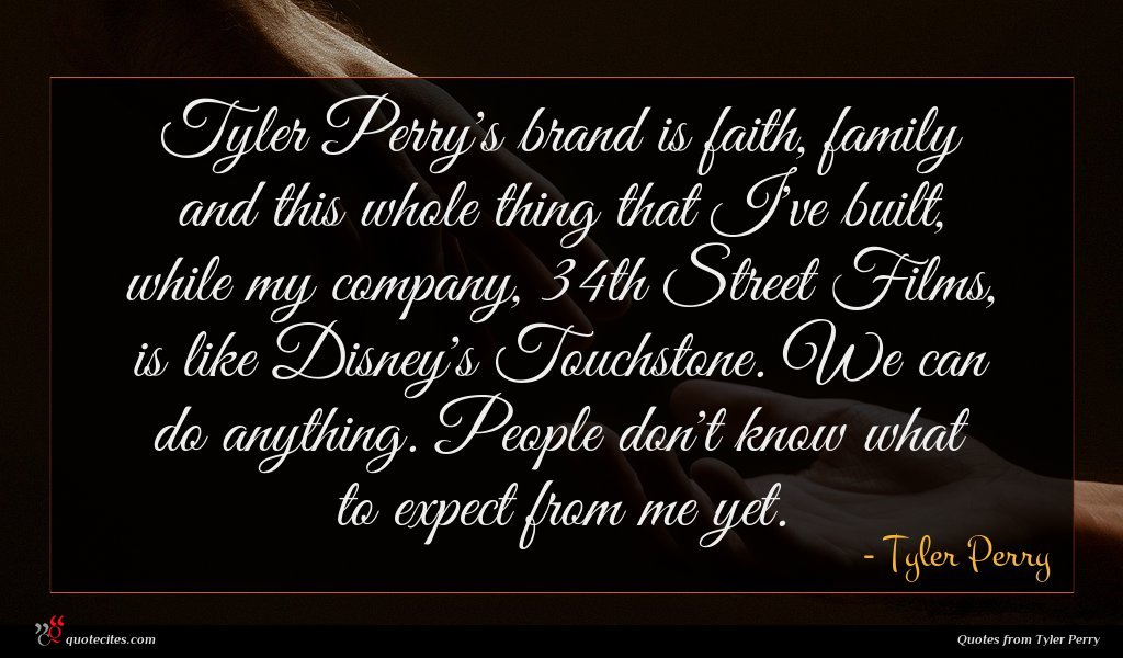 Tyler Perry's brand is faith, family and this whole thing that I've built, while my company, 34th Street Films, is like Disney's Touchstone. We can do anything. People don't know what to expect from me yet.