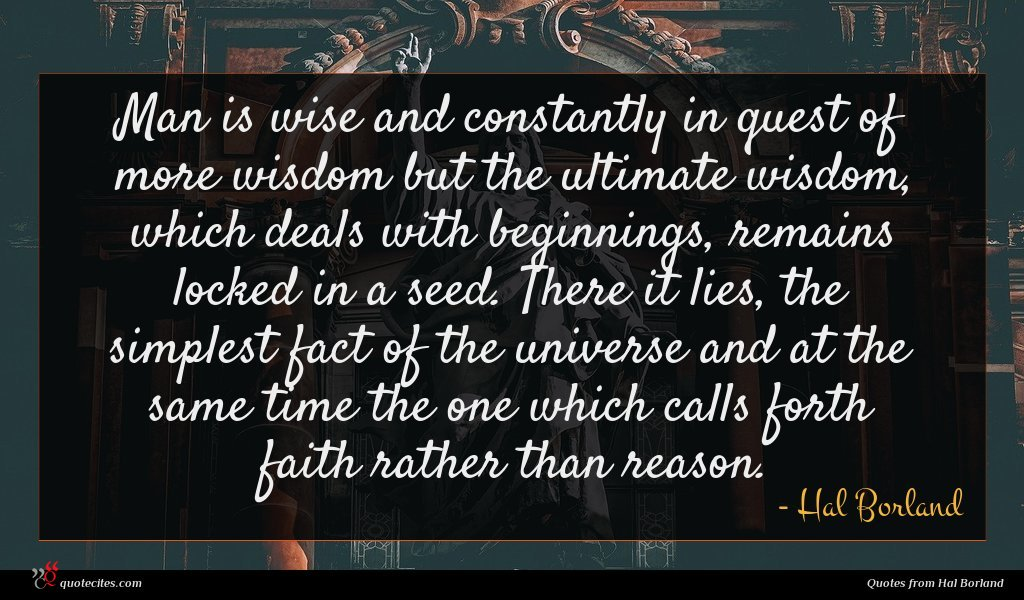 Man is wise and constantly in quest of more wisdom but the ultimate wisdom, which deals with beginnings, remains locked in a seed. There it lies, the simplest fact of the universe and at the same time the one which calls forth faith rather than reason.