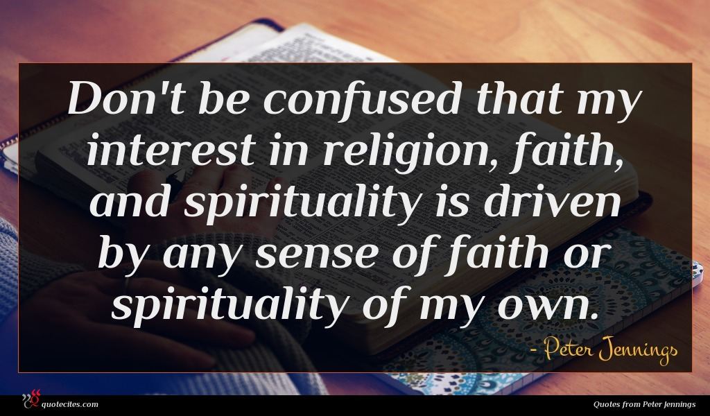 Don't be confused that my interest in religion, faith, and spirituality is driven by any sense of faith or spirituality of my own.