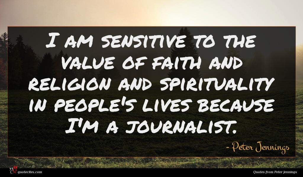 I am sensitive to the value of faith and religion and spirituality in people's lives because I'm a journalist.