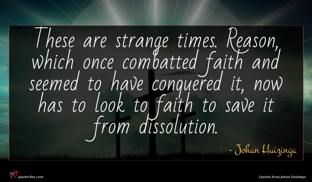 These are strange times. Reason, which once combatted faith and seemed to have conquered it, now has to look to faith to save it from dissolution.