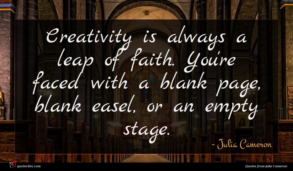 Creativity is always a leap of faith. You're faced with a blank page, blank easel, or an empty stage.