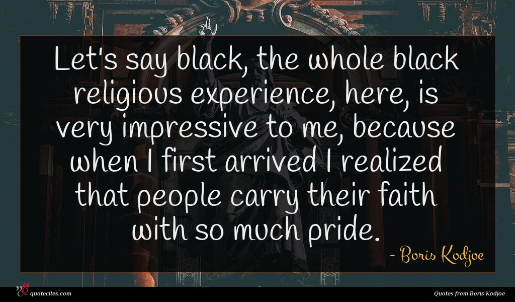 Let's say black, the whole black religious experience, here, is very impressive to me, because when I first arrived I realized that people carry their faith with so much pride.