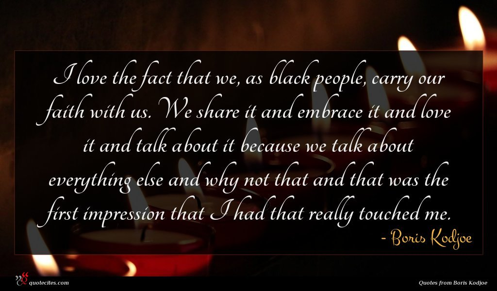 I love the fact that we, as black people, carry our faith with us. We share it and embrace it and love it and talk about it because we talk about everything else and why not that and that was the first impression that I had that really touched me.
