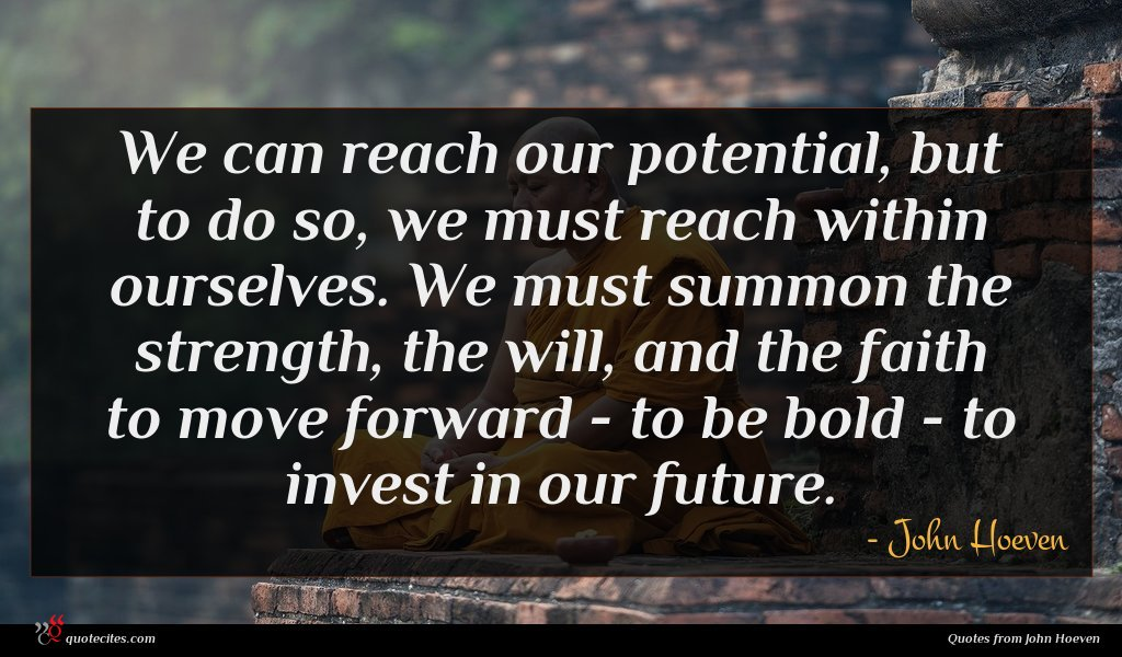We can reach our potential, but to do so, we must reach within ourselves. We must summon the strength, the will, and the faith to move forward - to be bold - to invest in our future.
