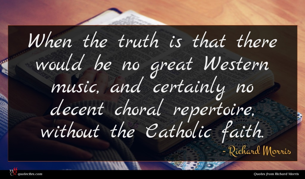 When the truth is that there would be no great Western music, and certainly no decent choral repertoire, without the Catholic faith.