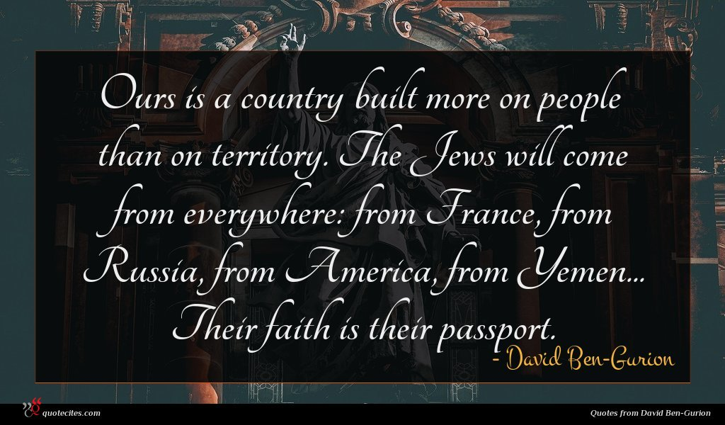 Ours is a country built more on people than on territory. The Jews will come from everywhere: from France, from Russia, from America, from Yemen... Their faith is their passport.