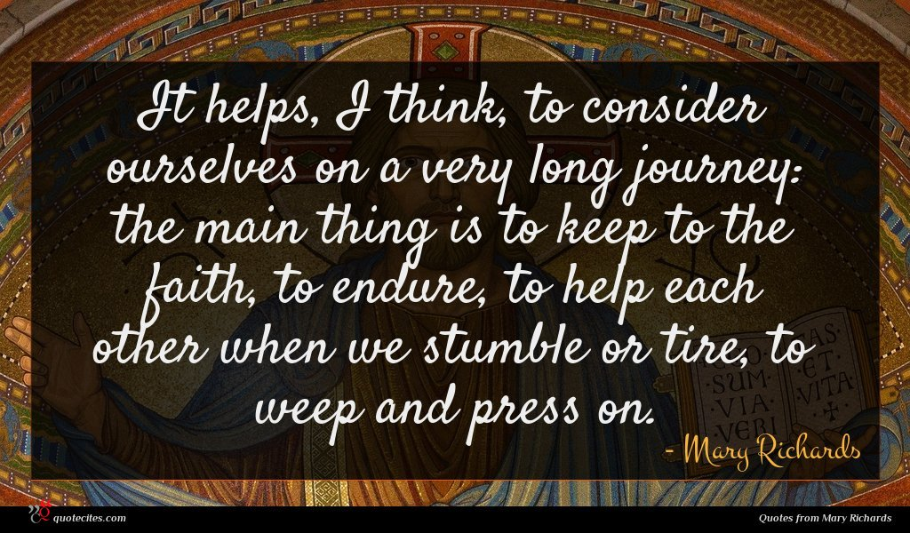 It helps, I think, to consider ourselves on a very long journey: the main thing is to keep to the faith, to endure, to help each other when we stumble or tire, to weep and press on.
