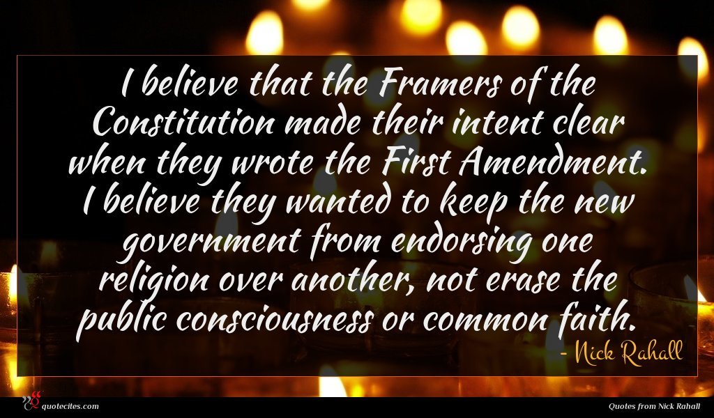 I believe that the Framers of the Constitution made their intent clear when they wrote the First Amendment. I believe they wanted to keep the new government from endorsing one religion over another, not erase the public consciousness or common faith.