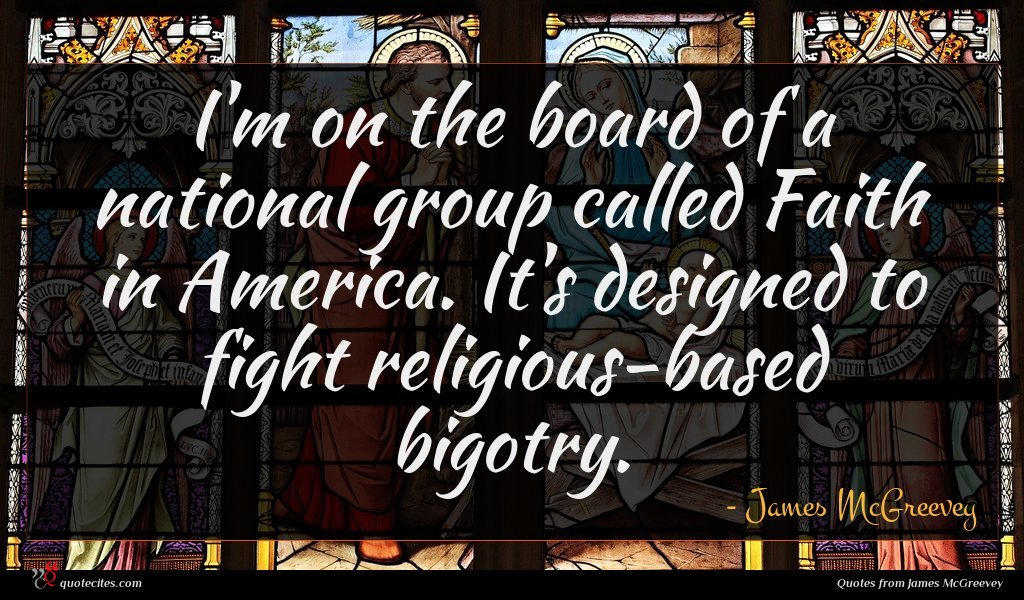 I'm on the board of a national group called Faith in America. It's designed to fight religious-based bigotry.