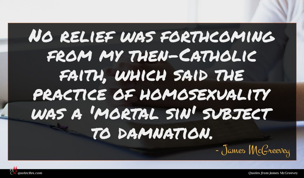 No relief was forthcoming from my then-Catholic faith, which said the practice of homosexuality was a 'mortal sin' subject to damnation.