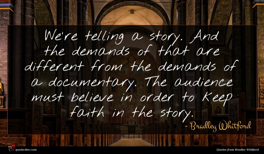 We're telling a story. And the demands of that are different from the demands of a documentary. The audience must believe in order to keep faith in the story.