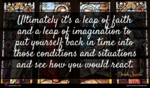 Derek Jacobi quote : Ultimately it's a leap ...