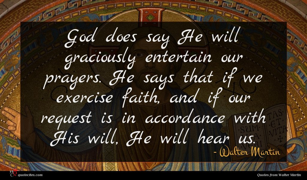 God does say He will graciously entertain our prayers. He says that if we exercise faith, and if our request is in accordance with His will, He will hear us.