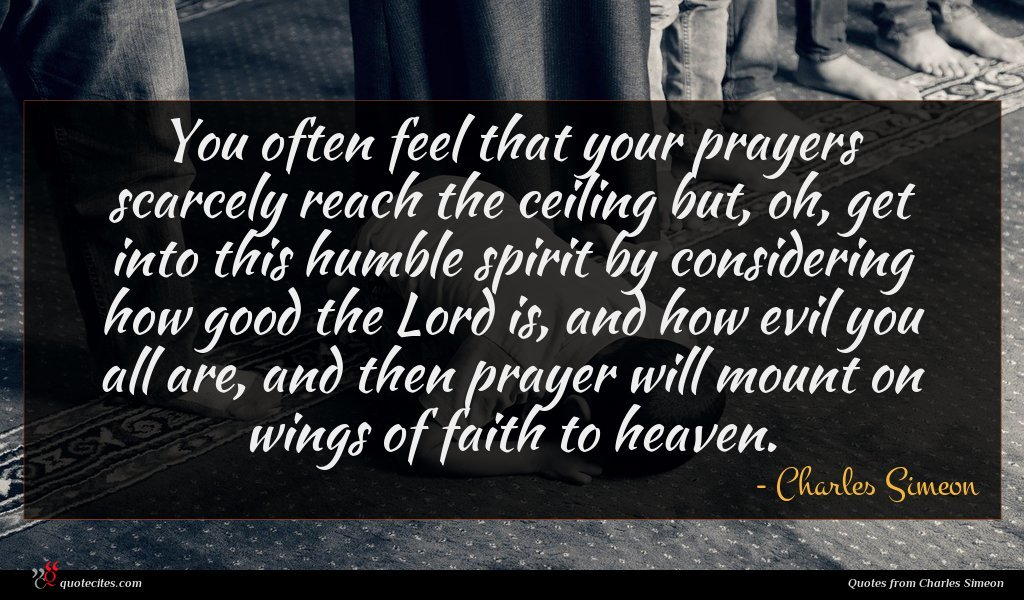 You often feel that your prayers scarcely reach the ceiling but, oh, get into this humble spirit by considering how good the Lord is, and how evil you all are, and then prayer will mount on wings of faith to heaven.
