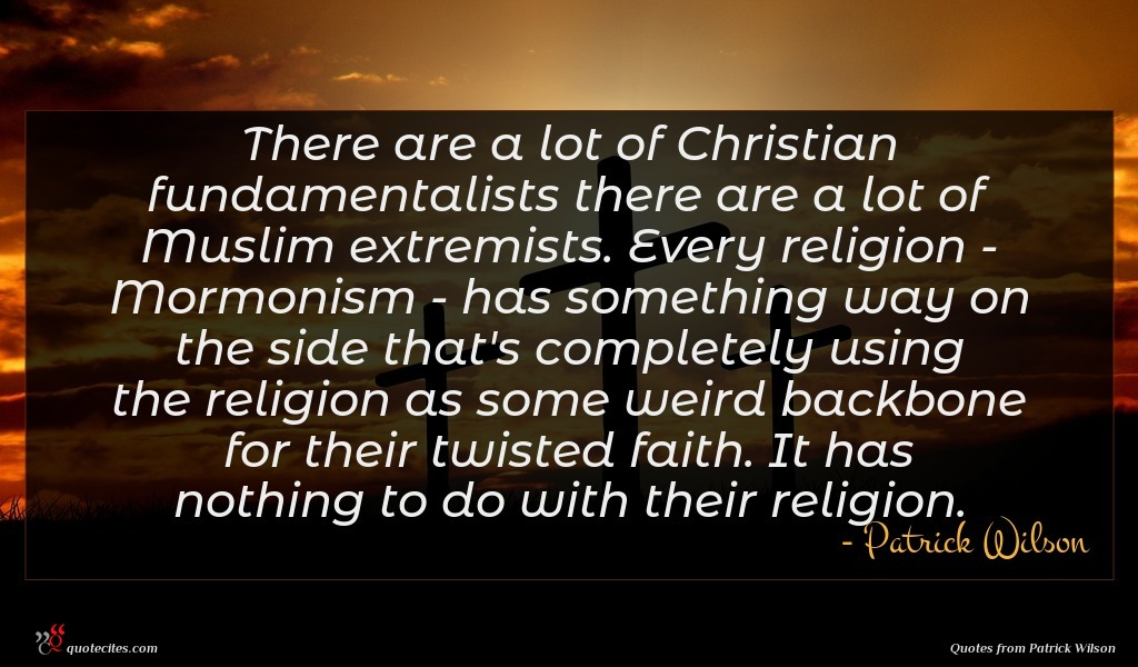 There are a lot of Christian fundamentalists there are a lot of Muslim extremists. Every religion - Mormonism - has something way on the side that's completely using the religion as some weird backbone for their twisted faith. It has nothing to do with their religion.