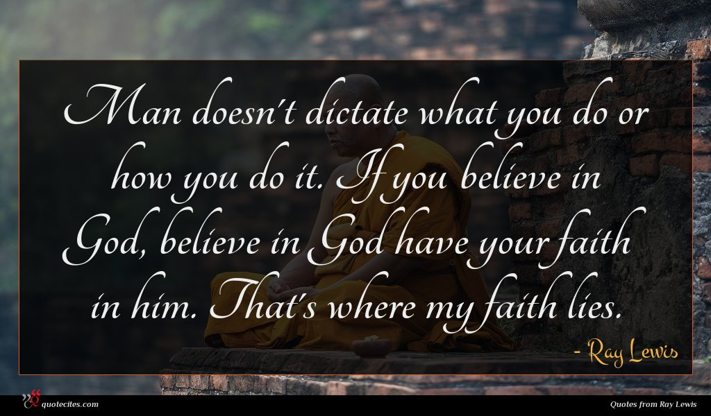 Man doesn't dictate what you do or how you do it. If you believe in God, believe in God have your faith in him. That's where my faith lies.