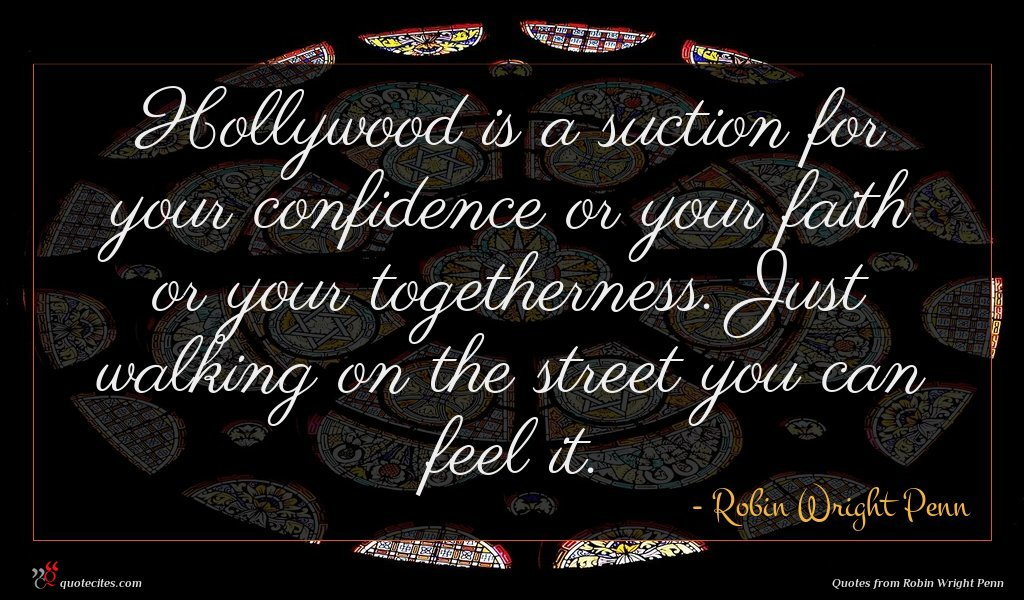 Hollywood is a suction for your confidence or your faith or your togetherness. Just walking on the street you can feel it.