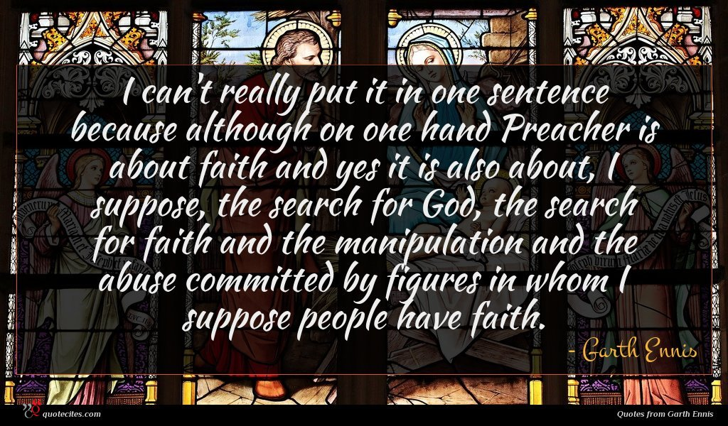 I can't really put it in one sentence because although on one hand Preacher is about faith and yes it is also about, I suppose, the search for God, the search for faith and the manipulation and the abuse committed by figures in whom I suppose people have faith.