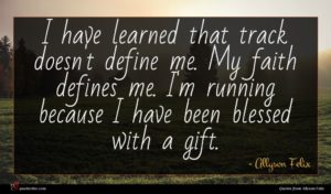 Allyson Felix quote : I have learned that ...