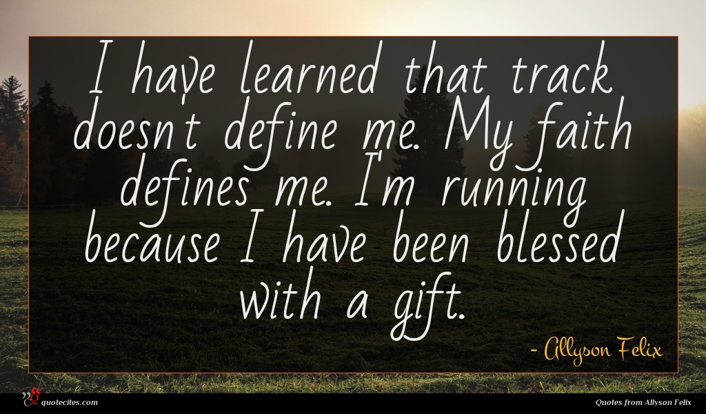 I have learned that track doesn't define me. My faith defines me. I'm running because I have been blessed with a gift.