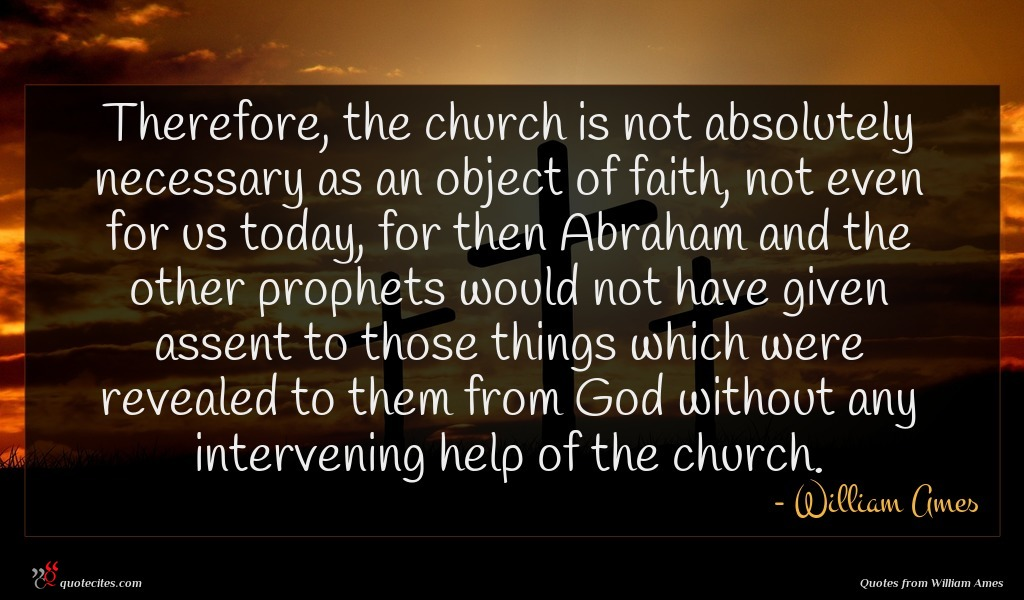 Therefore, the church is not absolutely necessary as an object of faith, not even for us today, for then Abraham and the other prophets would not have given assent to those things which were revealed to them from God without any intervening help of the church.