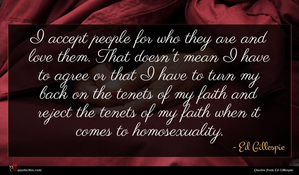 I accept people for who they are and love them. That doesn't mean I have to agree or that I have to turn my back on the tenets of my faith and reject the tenets of my faith when it comes to homosexuality.