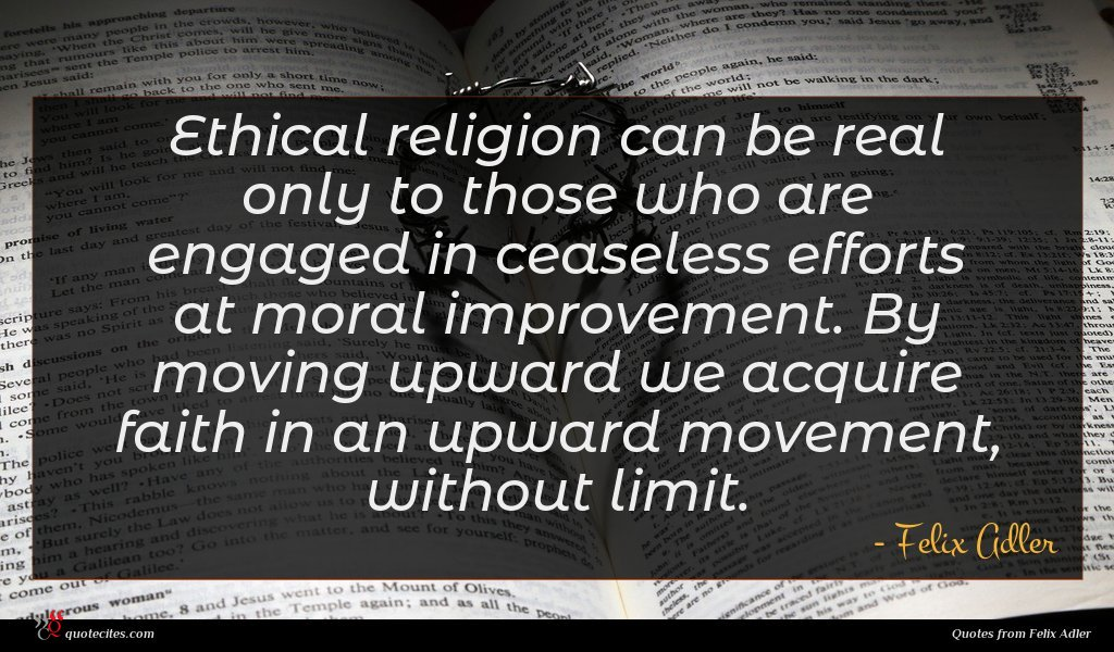 Ethical religion can be real only to those who are engaged in ceaseless efforts at moral improvement. By moving upward we acquire faith in an upward movement, without limit.