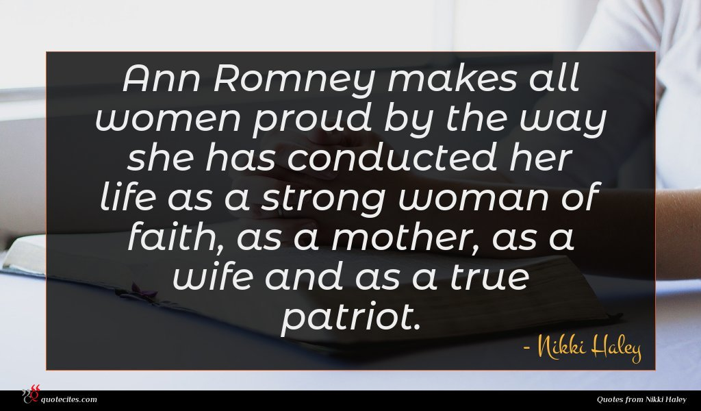 Ann Romney makes all women proud by the way she has conducted her life as a strong woman of faith, as a mother, as a wife and as a true patriot.