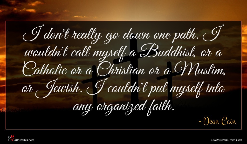 I don't really go down one path. I wouldn't call myself a Buddhist, or a Catholic or a Christian or a Muslim, or Jewish. I couldn't put myself into any organized faith.