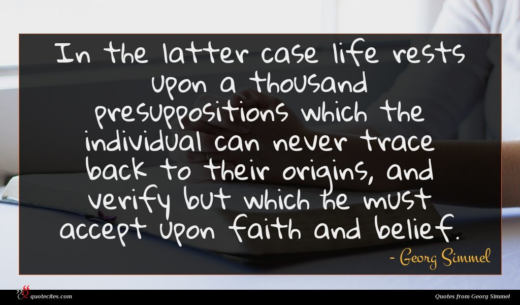 In the latter case life rests upon a thousand presuppositions which the individual can never trace back to their origins, and verify but which he must accept upon faith and belief.