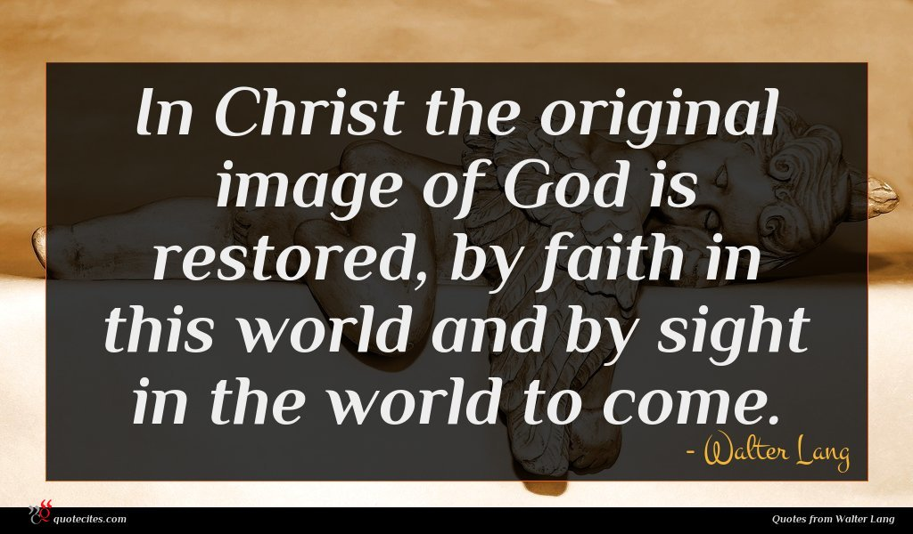 In Christ the original image of God is restored, by faith in this world and by sight in the world to come.