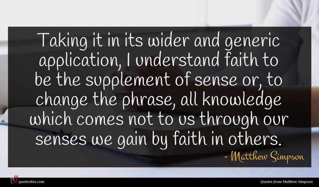 Taking it in its wider and generic application, I understand faith to be the supplement of sense or, to change the phrase, all knowledge which comes not to us through our senses we gain by faith in others.