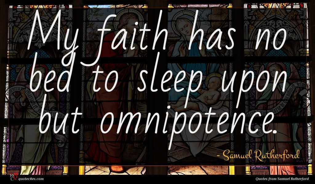 My faith has no bed to sleep upon but omnipotence.