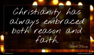 Dinesh D'Souza quote : Christianity has always embraced ...