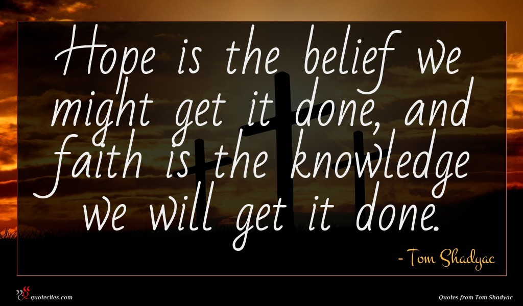 Hope is the belief we might get it done, and faith is the knowledge we will get it done.