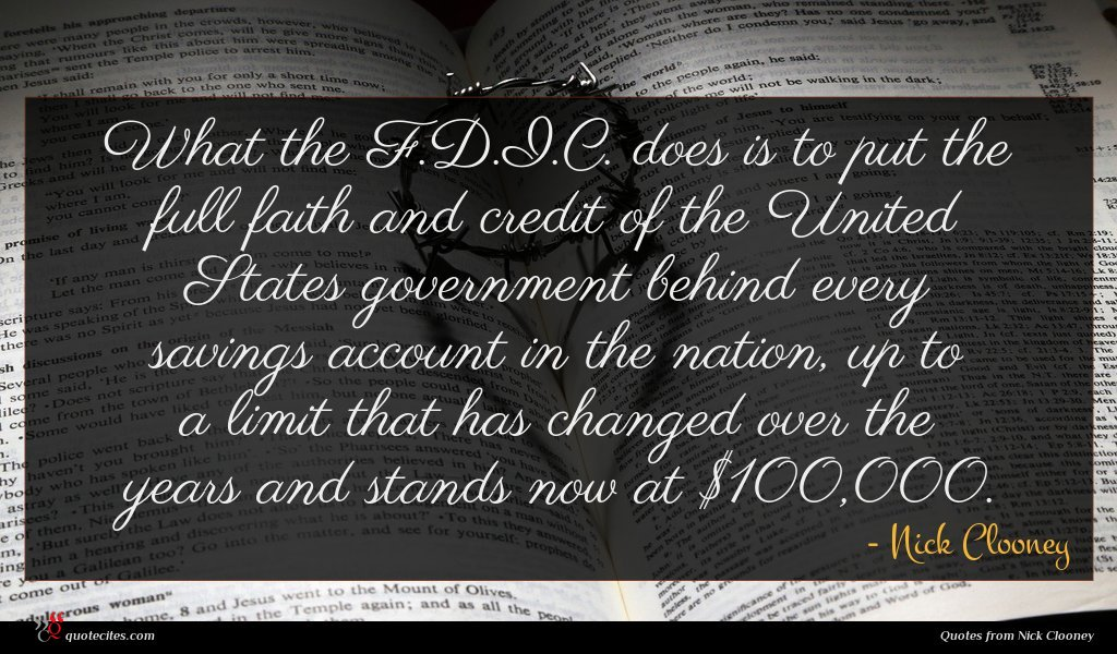What the F.D.I.C. does is to put the full faith and credit of the United States government behind every savings account in the nation, up to a limit that has changed over the years and stands now at $100,000.