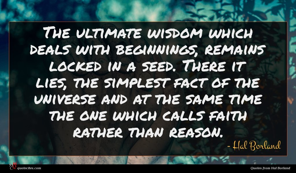 The ultimate wisdom which deals with beginnings, remains locked in a seed. There it lies, the simplest fact of the universe and at the same time the one which calls faith rather than reason.