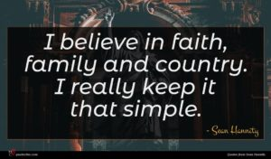Sean Hannity quote : I believe in faith ...