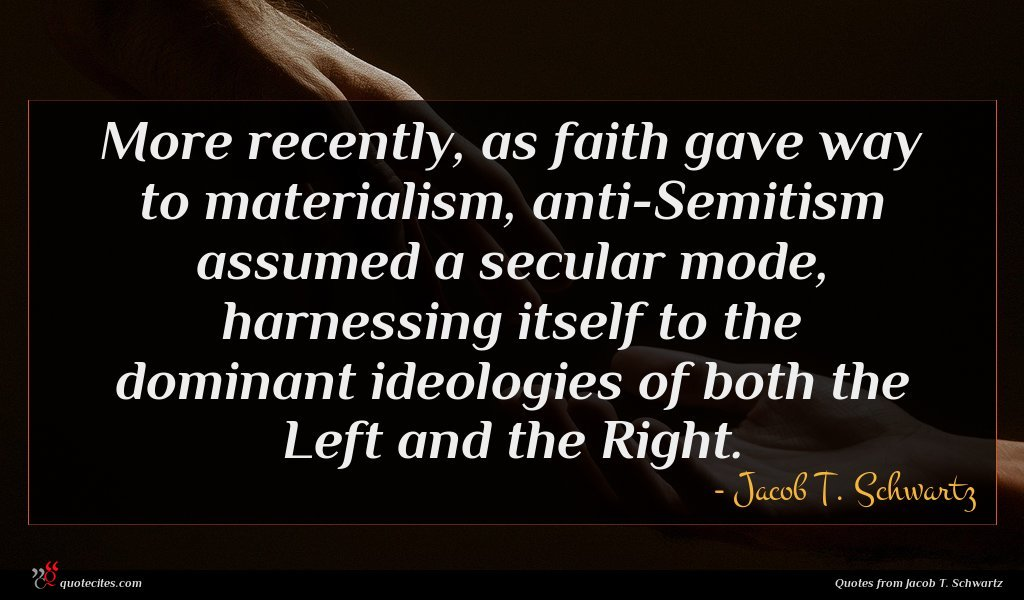 More recently, as faith gave way to materialism, anti-Semitism assumed a secular mode, harnessing itself to the dominant ideologies of both the Left and the Right.