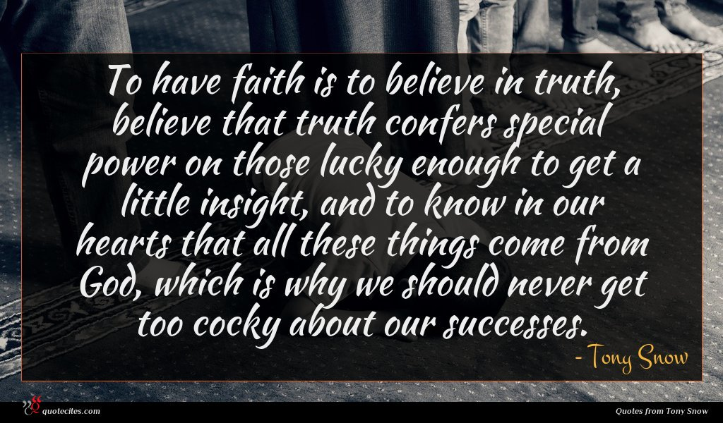To have faith is to believe in truth, believe that truth confers special power on those lucky enough to get a little insight, and to know in our hearts that all these things come from God, which is why we should never get too cocky about our successes.