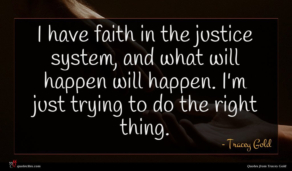 I have faith in the justice system, and what will happen will happen. I'm just trying to do the right thing.