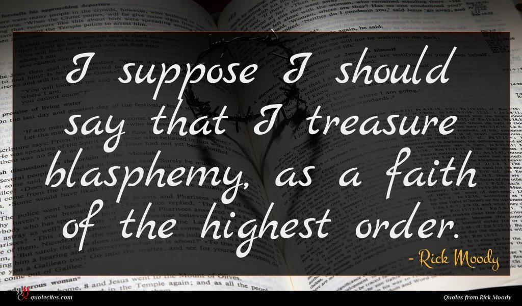 I suppose I should say that I treasure blasphemy, as a faith of the highest order.